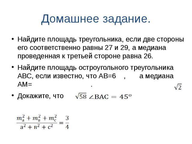 Домашнее задание. Найдите площадь треугольника, если две стороны его соответственно равны 27 и 29, а медиана проведенная к третьей стороне равна 26.Найдите площадь остроугольного треугольника АВС, если известно, что АВ=6 , а медиана АМ= .Докажите, что