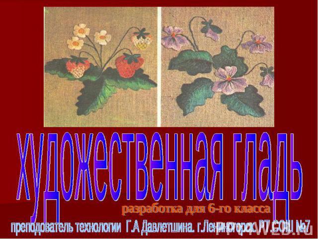 Художественная гладь преподователь технологии Г.А Давлетшина. г.Лениногорск. РТ.СОШ №7