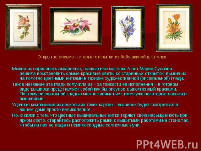 Открытое письмо – старые открытки из бабушкиной шкатулки.Можно их нарисовать акварелью, гуашью или маслом. А вот Мария Суслова решила восстановить самые красивые цветы со старинных открыток, вышив их на полотне цветными нитками в технике художествен…