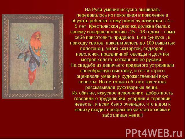 На Руси умение искусно вышивать передавалось из поколения в поколение и обучать ребенка этому ремеслу начинали с 4 – 5 лет. Крестьянская девочка должна была к своему совершеннолетию -15 – 16 годам – сама себе приготовить приданое. В ее сундуке , к п…