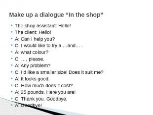 """Make up a dialogue """"In the shop"""" The shop assistant: Hello!The client: Hello! A:"""
