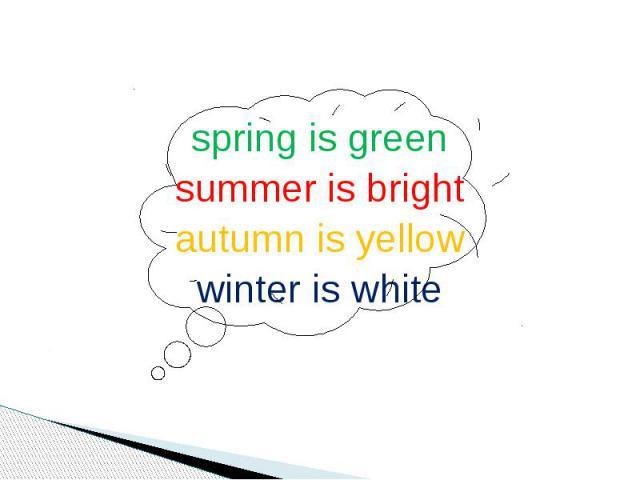 spring is greensummer is brightautumn is yellowwinter is white
