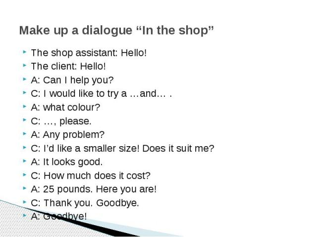 """Make up a dialogue """"In the shop"""" The shop assistant: Hello!The client: Hello! A: Can I help you?C: I would like to try a …and… .A: what colour?C: …, please.A: Any problem?C: I'd like a smaller size! Does it suit me?A: It looks good.C: How much does …"""