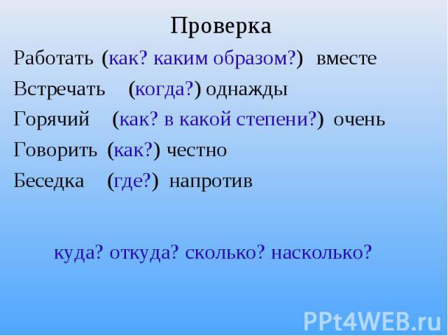 Проверка (как? каким образом?) (когда?) (как? в какой степени?) (как?) (где?) Работать вместеВстречать однаждыГорячий оченьГоворить честноБеседка напротив