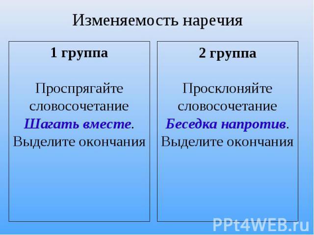 Изменяемость наречия 1 группаПроспрягайте словосочетаниеШагать вместе.Выделите окончания 2 группаПросклоняйте словосочетаниеБеседка напротив.Выделите окончания