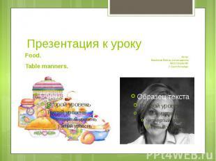 Презентация к урокуFood. Table manners.Автор:Измайлова Любовь АлександровнаГБОУ