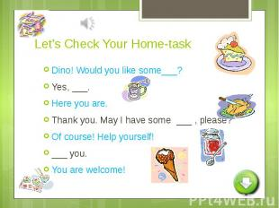 Let's Check Your Home-task Dino! Would you like some___?Yes, ___.Here you are.Th