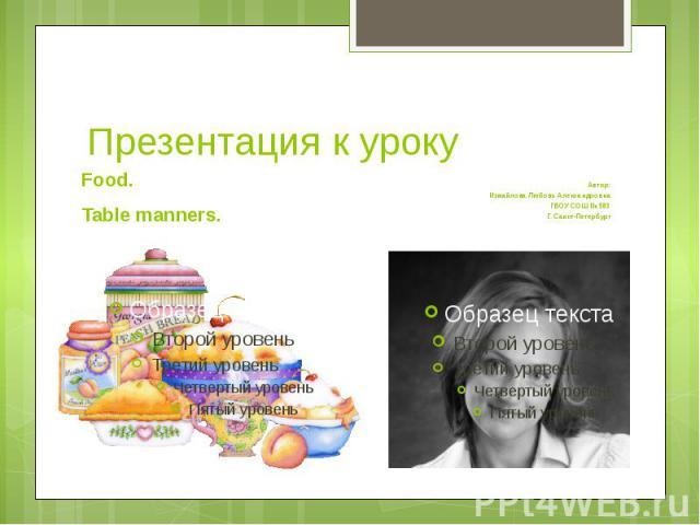 Презентация к урокуFood. Table manners.Автор:Измайлова Любовь АлександровнаГБОУ СОШ № 583Г. Санкт-Петербург