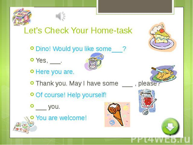Let's Check Your Home-task Dino! Would you like some___?Yes, ___.Here you are.Thank you. May I have some ___ , please?Of course! Help yourself!___ you.You are welcome!