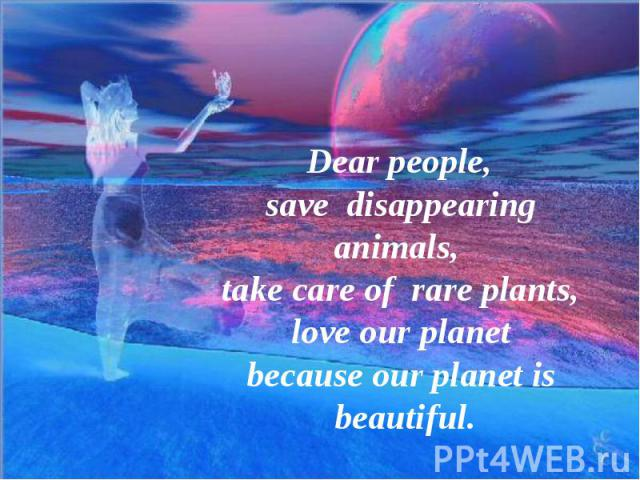 Dear people,save disappearinganimals, take care of rare plants, love our planet because our planet is beautiful.