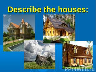 Describe the houses:1