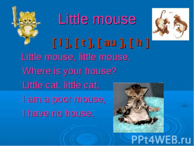 Little mouse [ l ], [ t ], [ au ], [ h ] Little mouse, little mouse, Where is your house? Little cat, little cat, I am a poor mouse, I have no house.