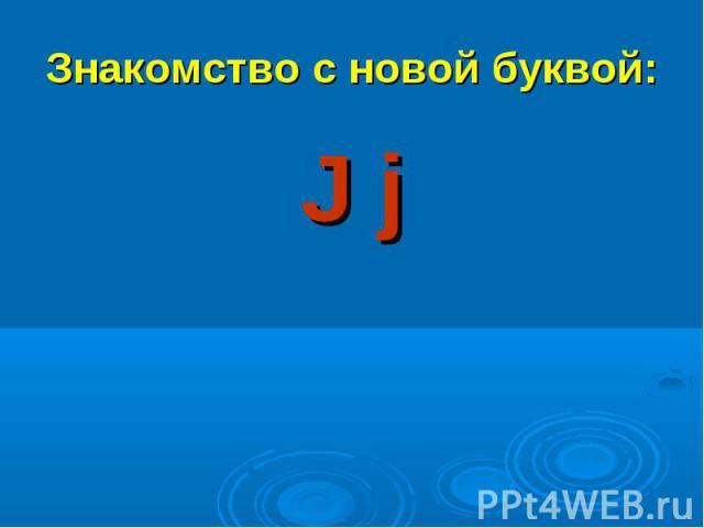 Знакомство с новой буквой:J j