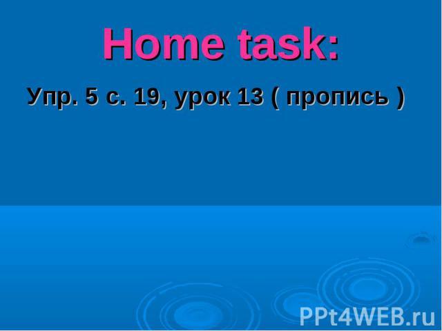 Home task:Упр. 5 с. 19, урок 13 ( пропись )