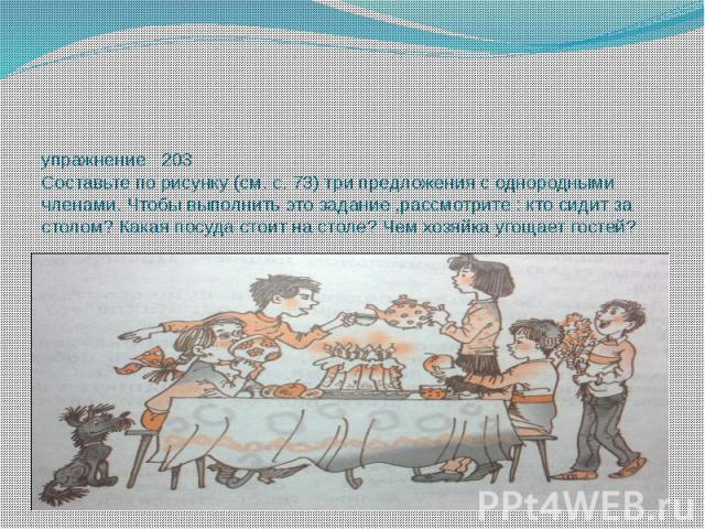 упражнение 203 Составьте по рисунку (см. с. 73) три предложения с однородными членами. Чтобы выполнить это задание ,рассмотрите : кто сидит за столом? Какая посуда стоит на столе? Чем хозяйка угощает гостей?