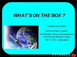 Whats on the box? Конкурсная работа«Презентация к уроку» Косяковой Елены Алексан
