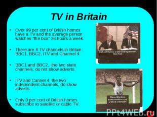 TV in Britain Over 99 per cent of British homes have a TV and the average person