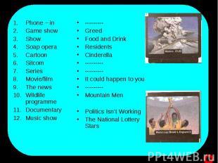 Phone – in Game showShow Soap operaCartoonSitcomSeriesMovie/filmThe newsWildlife