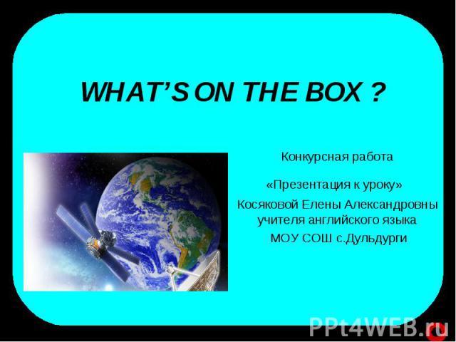 Whats on the box? Конкурсная работа«Презентация к уроку» Косяковой Елены Александровны учителя английского языка МОУ СОШ с.Дульдурги