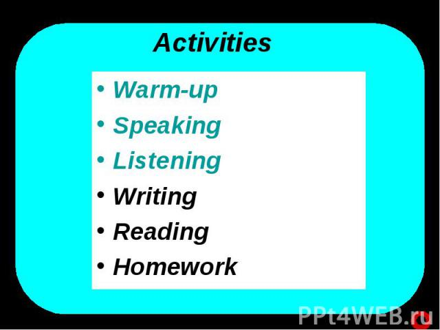 Activities Warm-upSpeaking Listening Writing Reading Homework