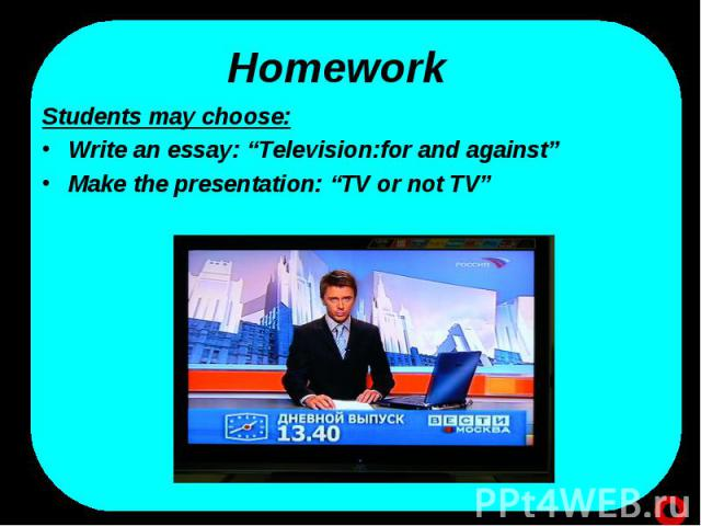 """HomeworkStudents may choose:Write an essay: """"Television:for and against""""Make the presentation: """"TV or not TV"""""""