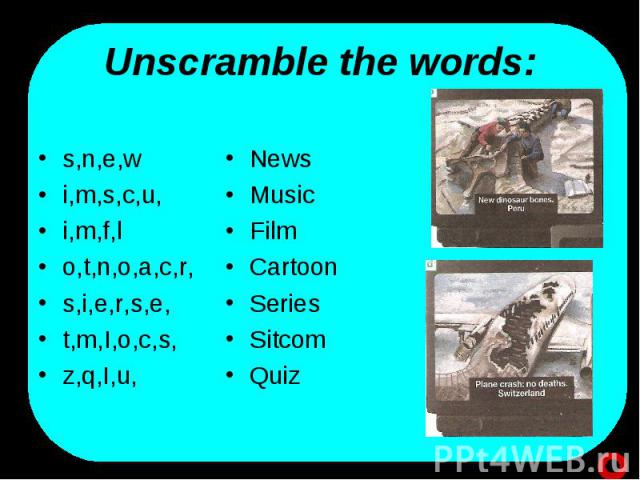 Unscramble the words: s,n,e,wi,m,s,c,u,i,m,f,lo,t,n,o,a,c,r,s,i,e,r,s,e,t,m,I,o,c,s,z,q,I,u, NewsMusicFilmCartoonSeries Sitcom Quiz