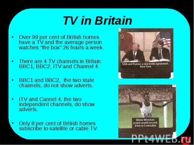 """TV in Britain Over 99 per cent of British homes have a TV and the average person watches """"the box"""" 26 hours a week.There are 4 TV channels in Britain: BBC1, BBC2, ITV and Channel 4.BBC1 and BBC2, the two state channels, do not show adverts.ITV and C…"""