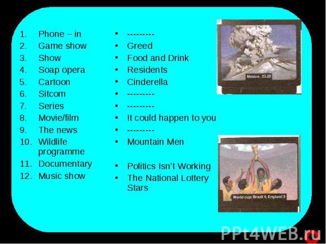 Phone – in Game showShow Soap operaCartoonSitcomSeriesMovie/filmThe newsWildlife programmeDocumentaryMusic show ---------Greed Food and DrinkResidentsCinderella ------------------It could happen to you---------Mountain MenPolitics Isn't WorkingThe N…