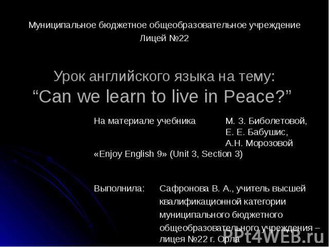 """Муниципальное бюджетное общеобразовательное учреждениеЛицей №22 Урок английского языка на тему:""""Can we learn to live in Peace?"""" На материале учебника М. З. Биболетовой, Е. Е. Бабушис, А.Н. Морозовой «Enjoy English 9» (Unit 3, Section 3) Выполнила: С…"""