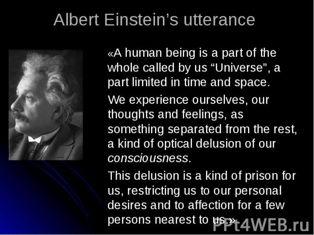 """«A human being is a part of the whole called by us """"Universe"""", a part limited in time and space.We experience ourselves, our thoughts and feelings, as something separated from the rest, a kind of optical delusion of our consciousness. This delusion …"""