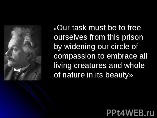 «Our task must be to free ourselves from this prison by widening our circle of compassion to embrace all living creatures and whole of nature in its beauty»