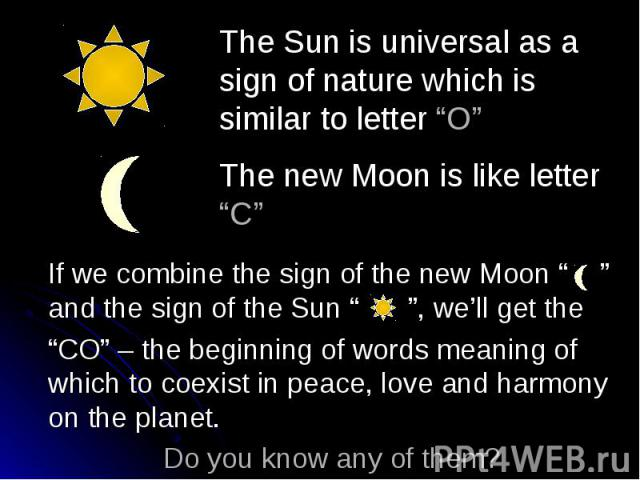 """The Sun is universal as a sign of nature which is similar to letter """"O"""" The new Moon is like letter """"C"""" If we combine the sign of the new Moon """""""" and the sign of the Sun """""""", we'll get the """"CO"""" – the beginning of words meaning of which to coexist in …"""