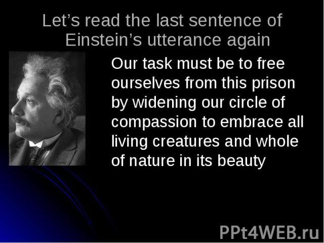 Let's read the last sentence of Einstein's utterance again Our task must be to free ourselves from this prison by widening our circle of compassion to embrace all living creatures and whole of nature in its beauty