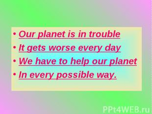 Our planet is in troubleIt gets worse every dayWe have to help our planetIn ever