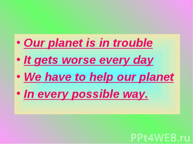 Our planet is in troubleIt gets worse every dayWe have to help our planetIn every possible way.