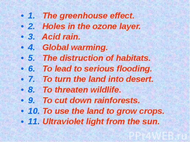 1. The greenhouse effect.2. Holes in the ozone layer.3. Acid rain.4. Global warming.5. The distruction of habitats.6. To lead to serious flooding.7. To turn the land into desert.8. To threaten wildlife.9. To cut down rainforests.10. To use the land …