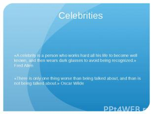 Celebrities «A celebrity is a person who works hard all his life to become well