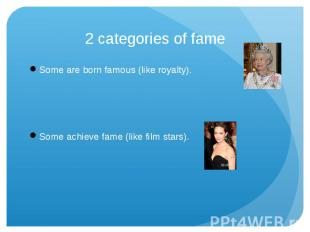 2 categories of fame Some are born famous (like royalty).Some achieve fame (like
