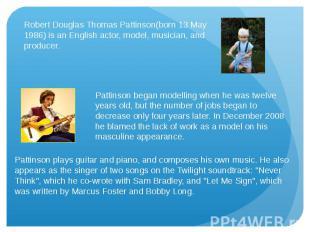 Robert Douglas Thomas Pattinson(born 13 May 1986) is an English actor, model, mu
