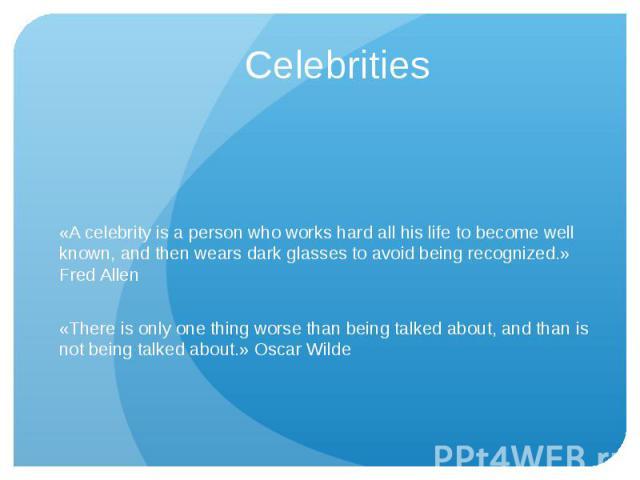 Celebrities «A celebrity is a person who works hard all his life to become well known, and then wears dark glasses to avoid being recognized.» Fred Allen«There is only one thing worse than being talked about, and than is not being talked about.» Osc…