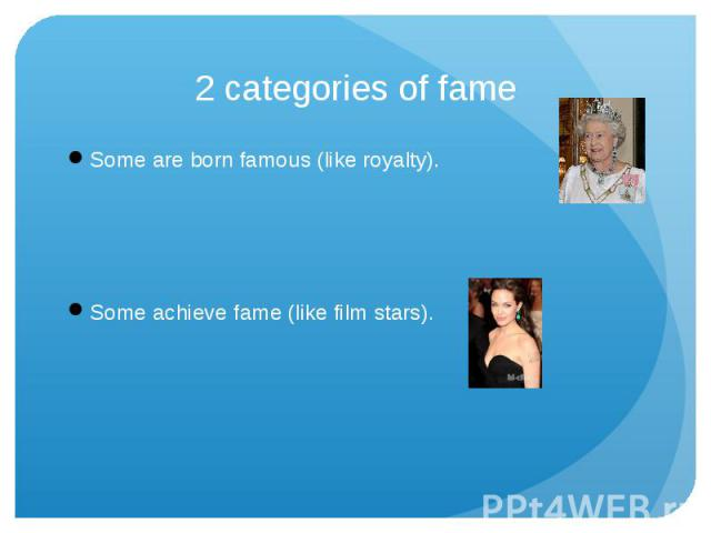2 categories of fame Some are born famous (like royalty).Some achieve fame (like film stars).