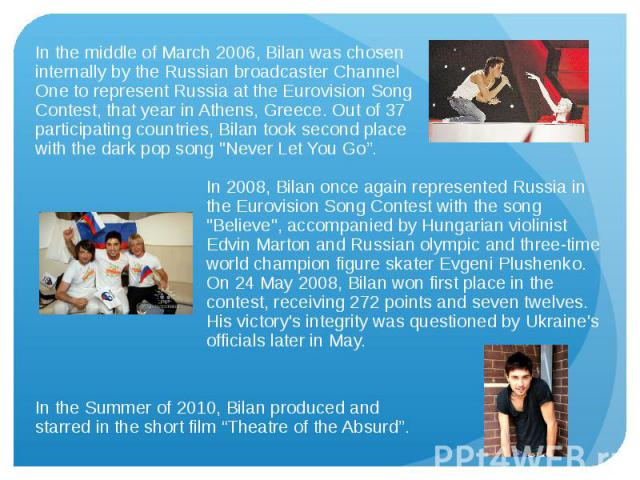 In the middle of March 2006, Bilan was chosen internally by the Russian broadcaster Channel One to represent Russia at the Eurovision Song Contest, that year in Athens, Greece. Out of 37 participating countries, Bilan took second place with the dark…