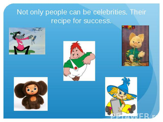 Not only people can be celebrities. Their recipe for success.