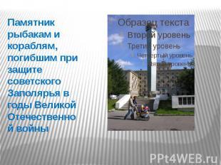 Памятник рыбакам и кораблям, погибшим при защите советского Заполярья в годы Вел