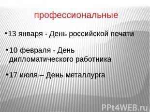 профессиональные 13 января - День российской печати 10 февраля - День дипломатич