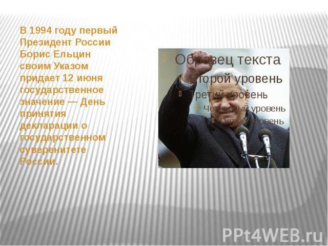 В 1994 году первый Президент России Борис Ельцин своим Указом придает 12 июня государственное значение — День принятия декларации о государственном суверенитете России.
