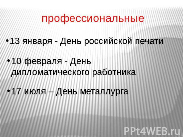 профессиональные 13 января - День российской печати 10 февраля - День дипломатического работника 17 июля – День металлурга