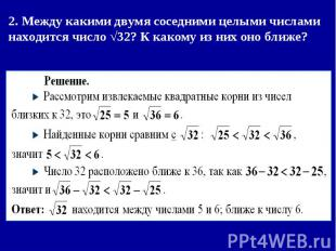 2. Между какими двумя соседними целыми числами находится число √32? К какому из