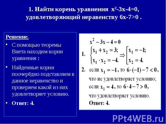 1. Найти корень уравнения x2-3x-4=0,удовлетворяющий неравенству 6x-7>0 . Решение.С помощью теоремы Виета находим корни уравнения : Найденные корни поочерёдно подставляем в данное неравенство и проверяем какой из них удовлетворяет условию.Ответ: 4.
