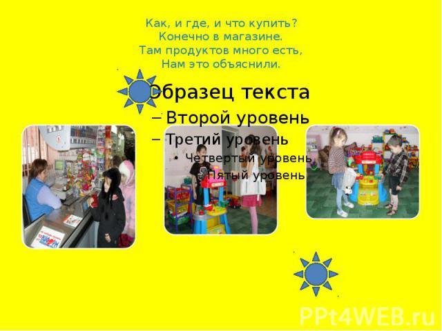Как, и где, и что купить?Конечно в магазине.Там продуктов много есть,Нам это объяснили.